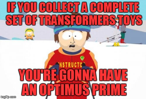 Well, you will | IF YOU COLLECT A COMPLETE SET OF TRANSFORMERS TOYS YOU'RE GONNA HAVE AN OPTIMUS PRIME | image tagged in memes,super cool ski instructor,transformers,truck,optimus prime,toys | made w/ Imgflip meme maker