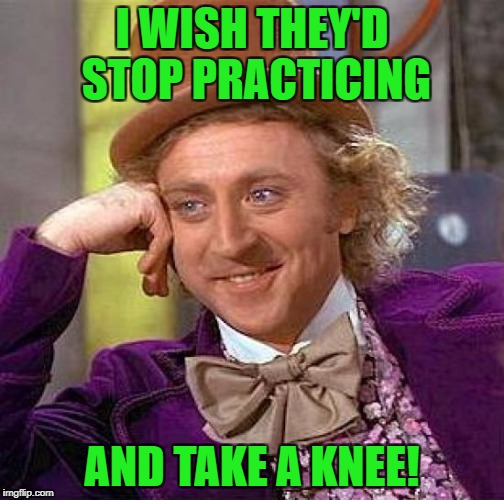 Creepy Condescending Wonka Meme | I WISH THEY'D STOP PRACTICING AND TAKE A KNEE! | image tagged in memes,creepy condescending wonka | made w/ Imgflip meme maker