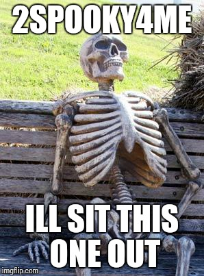 Waiting Skeleton Meme | 2SPOOKY4ME ILL SIT THIS ONE OUT | image tagged in memes,waiting skeleton | made w/ Imgflip meme maker