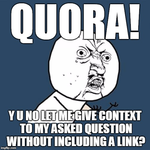 Y U No Meme | QUORA! Y U NO LET ME GIVE CONTEXT TO MY ASKED QUESTION WITHOUT INCLUDING A LINK? | image tagged in memes,y u no | made w/ Imgflip meme maker