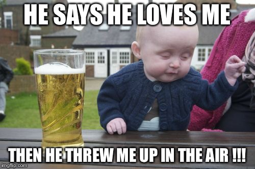 A father's love | HE SAYS HE LOVES ME THEN HE THREW ME UP IN THE AIR !!! | image tagged in memes,drunk baby | made w/ Imgflip meme maker
