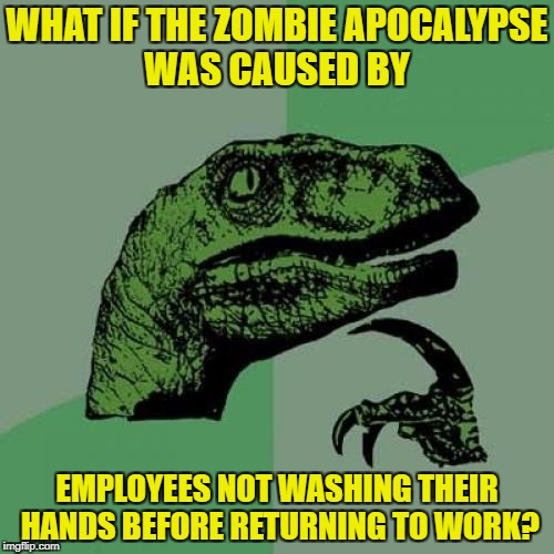 Zombie week, dinosaur week, wash your damn hands week, all my events. | WHAT IF THE ZOMBIE APOCALYPSE WAS CAUSED BY EMPLOYEES NOT WASHING THEIR HANDS BEFORE RETURNING TO WORK? | image tagged in memes,philosoraptor,zombie apocalypse,the walking dead,week,wash your hands | made w/ Imgflip meme maker