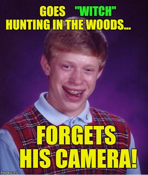"Bad Luck Brian Meme | GOES              HUNTING IN THE WOODS... FORGETS HIS CAMERA! ""WITCH"" 