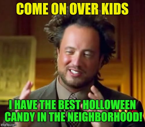 Ancient Aliens Meme | COME ON OVER KIDS I HAVE THE BEST HOLLOWEEN CANDY IN THE NEIGHBORHOOD! | image tagged in memes,ancient aliens | made w/ Imgflip meme maker