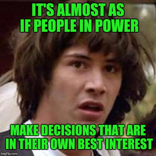 Conspiracy Keanu Meme | IT'S ALMOST AS IF PEOPLE IN POWER MAKE DECISIONS THAT ARE IN THEIR OWN BEST INTEREST | image tagged in memes,conspiracy keanu | made w/ Imgflip meme maker