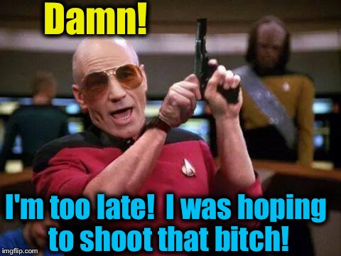 Damn! I'm too late!  I was hoping to shoot that b**ch! | made w/ Imgflip meme maker