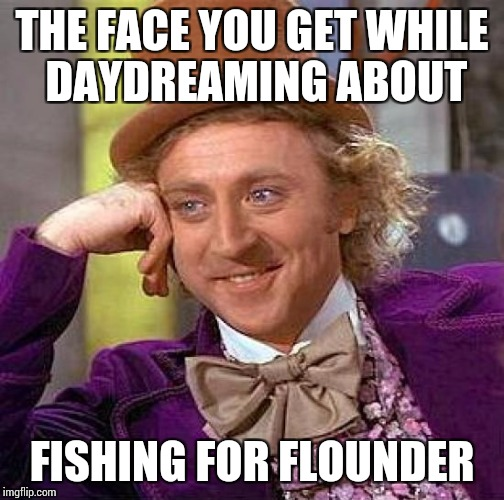 Creepy Condescending Wonka Meme | THE FACE YOU GET WHILE DAYDREAMING ABOUT FISHING FOR FLOUNDER | image tagged in memes,creepy condescending wonka | made w/ Imgflip meme maker