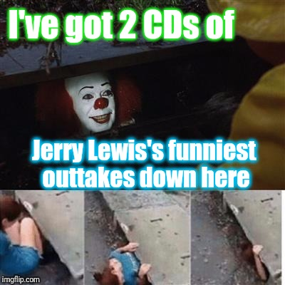 pennywise in sewer | I've got 2 CDs of Jerry Lewis's funniest outtakes down here | image tagged in pennywise in sewer | made w/ Imgflip meme maker