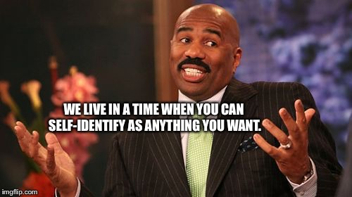 Steve Harvey Meme | WE LIVE IN A TIME WHEN YOU CAN SELF-IDENTIFY AS ANYTHING YOU WANT. | image tagged in memes,steve harvey | made w/ Imgflip meme maker