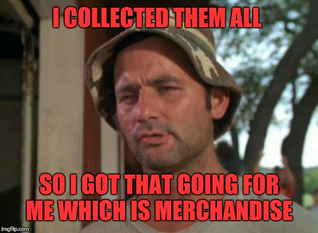 I COLLECTED THEM ALL SO I GOT THAT GOING FOR ME WHICH IS MERCHANDISE | made w/ Imgflip meme maker