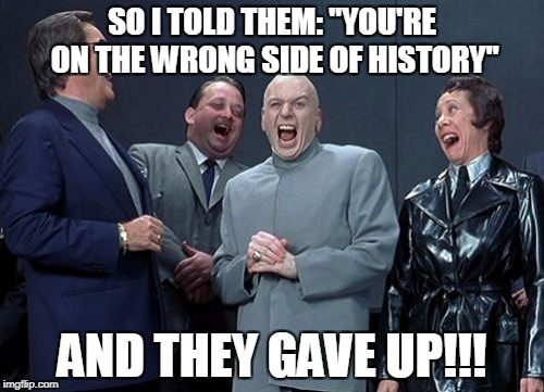 "Laughing Villains Meme | SO I TOLD THEM: ""YOU'RE ON THE WRONG SIDE OF HISTORY"" AND THEY GAVE UP!!! 