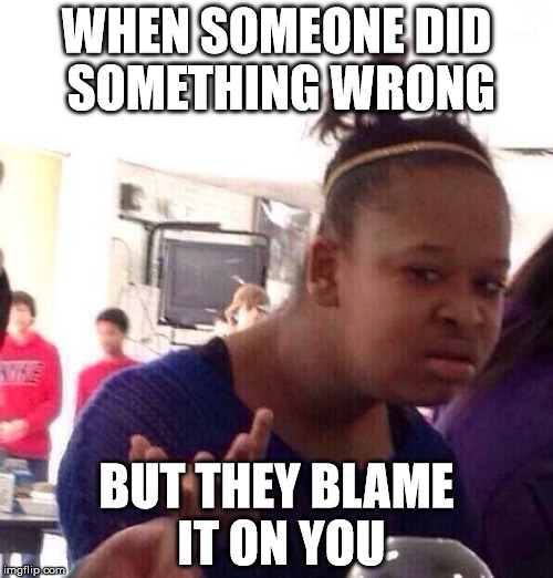 remember | WHEN SOMEONE DID SOMETHING WRONG BUT THEY BLAME IT ON YOU | image tagged in memes,black girl wat | made w/ Imgflip meme maker