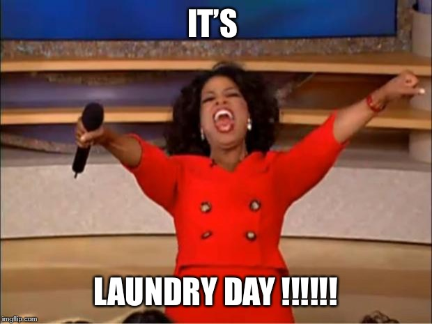 Oprah You Get A Meme | IT'S LAUNDRY DAY !!!!!! | image tagged in memes,oprah you get a | made w/ Imgflip meme maker