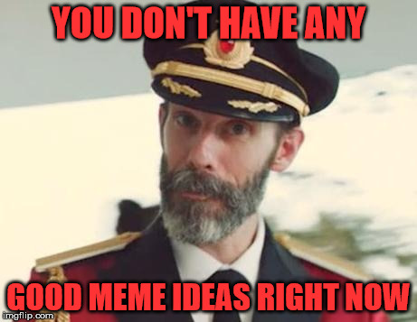 Captain Obvious | YOU DON'T HAVE ANY GOOD MEME IDEAS RIGHT NOW | image tagged in captain obvious | made w/ Imgflip meme maker