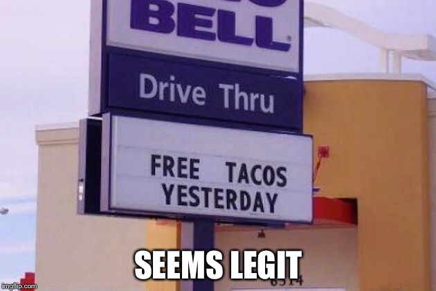 Seems legit, Taco Bell. | SEEMS LEGIT | image tagged in sign fail | made w/ Imgflip meme maker