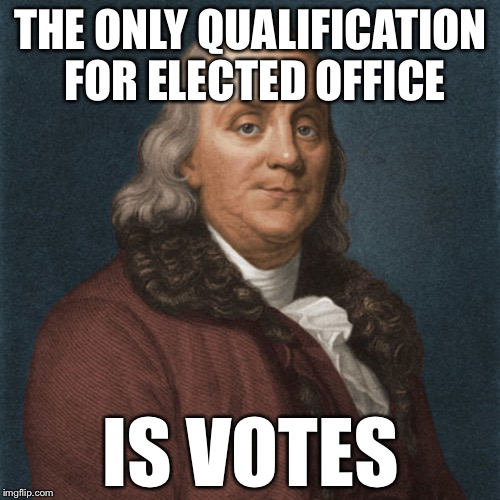 Ben Franklin | THE ONLY QUALIFICATION FOR ELECTED OFFICE IS VOTES | image tagged in ben franklin | made w/ Imgflip meme maker