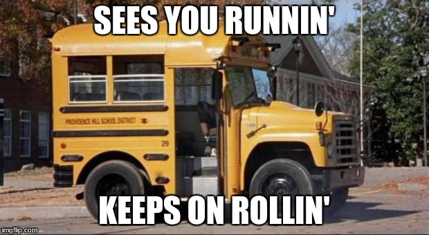 short bus | SEES YOU RUNNIN' KEEPS ON ROLLIN' | image tagged in short bus | made w/ Imgflip meme maker