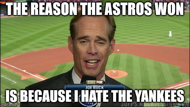 THE REASON THE ASTROS WON IS BECAUSE I HATE THE YANKEES | image tagged in joe buck derp | made w/ Imgflip meme maker