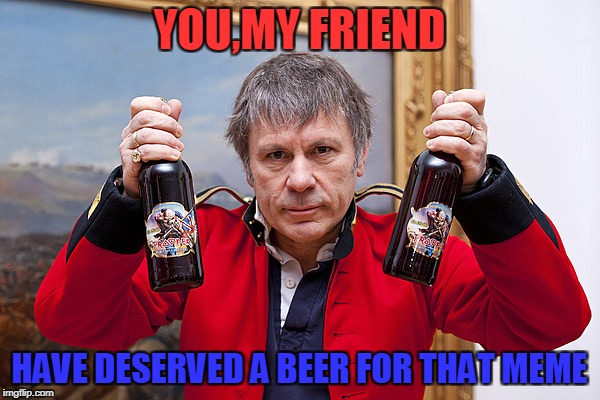 YOU,MY FRIEND HAVE DESERVED A BEER FOR THAT MEME | made w/ Imgflip meme maker