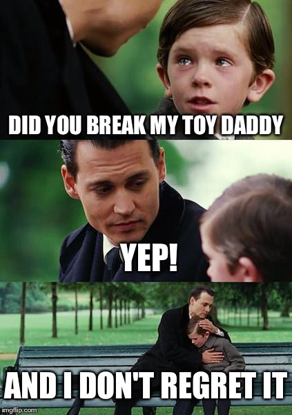Finding Neverland Meme | DID YOU BREAK MY TOY DADDY YEP! AND I DON'T REGRET IT | image tagged in memes,finding neverland | made w/ Imgflip meme maker