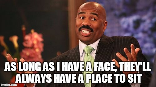 Steve Harvey Meme | AS LONG AS I HAVE A FACE, THEY'LL ALWAYS HAVE A PLACE TO SIT | image tagged in memes,steve harvey | made w/ Imgflip meme maker