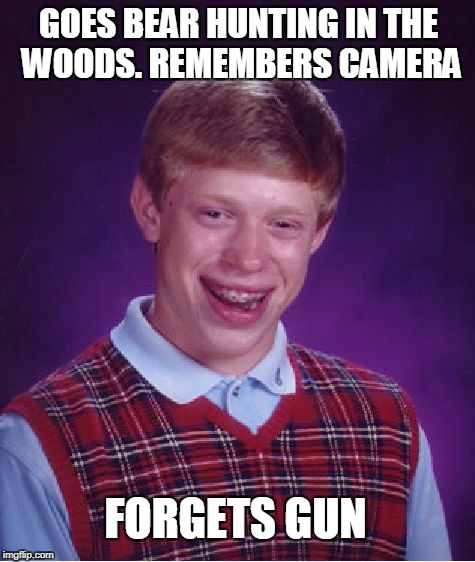Bad Luck Brian Meme | FORGETS GUN GOES BEAR HUNTING IN THE WOODS. REMEMBERS CAMERA | image tagged in memes,bad luck brian | made w/ Imgflip meme maker