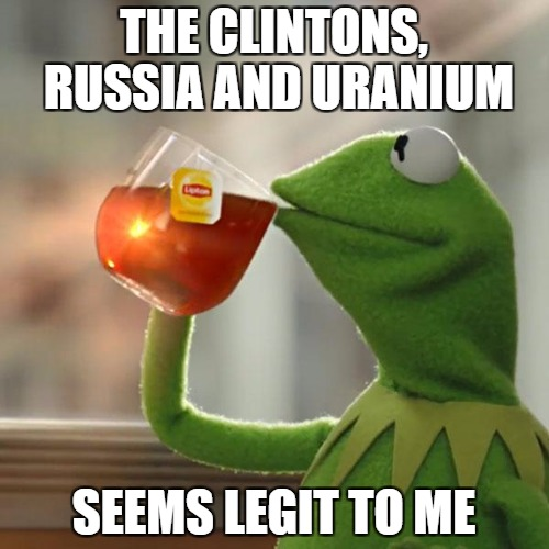 gonna be a lose your shit scandle | THE CLINTONS, RUSSIA AND URANIUM SEEMS LEGIT TO ME | image tagged in memes,but thats none of my business,kermit the frog | made w/ Imgflip meme maker