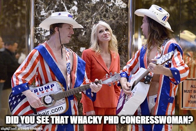 Whacky trump followers | DID YOU SEE THAT WHACKY PHD CONGRESSWOMAN? | image tagged in whacky trump followers | made w/ Imgflip meme maker
