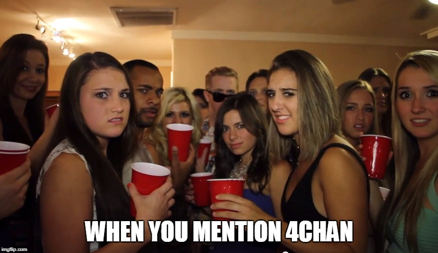 WHEN YOU MENTION 4CHAN | image tagged in when you walk into a party | made w/ Imgflip meme maker