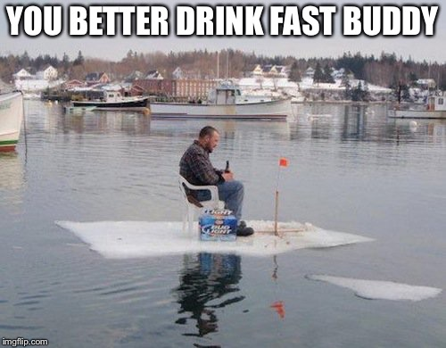 YOU BETTER DRINK FAST BUDDY | image tagged in iceberg | made w/ Imgflip meme maker
