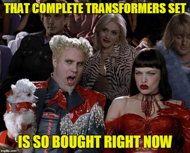 Mugatu So Hot Right Now Meme | THAT COMPLETE TRANSFORMERS SET IS SO BOUGHT RIGHT NOW | image tagged in memes,mugatu so hot right now | made w/ Imgflip meme maker