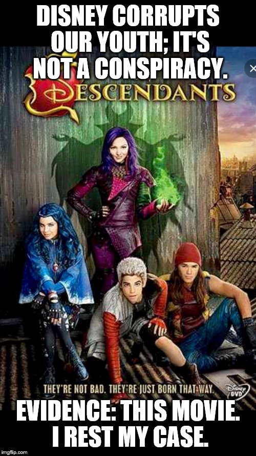 Disney descendants  | DISNEY CORRUPTS OUR YOUTH; IT'S NOT A CONSPIRACY. EVIDENCE: THIS MOVIE. I REST MY CASE. | image tagged in disney descendants | made w/ Imgflip meme maker