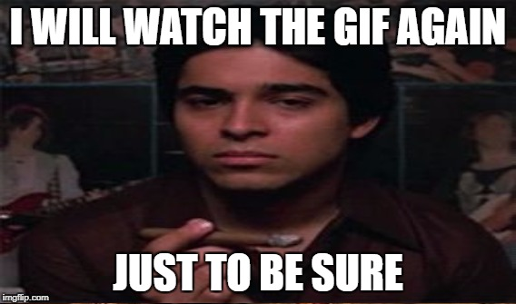 I WILL WATCH THE GIF AGAIN JUST TO BE SURE | made w/ Imgflip meme maker