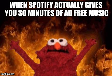 elmo maligno | WHEN SPOTIFY ACTUALLY GIVES YOU 30 MINUTES OF AD FREE MUSIC | image tagged in elmo maligno | made w/ Imgflip meme maker