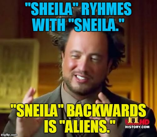 "Ancient Aliens Meme | ""SHEILA"" RYHMES WITH ""SNEILA."" ""SNEILA"" BACKWARDS IS ""ALIENS."" 
