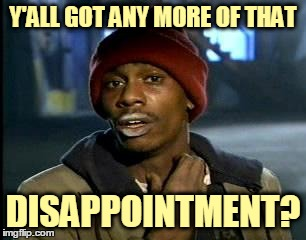 Y'ALL GOT ANY MORE OF THAT DISAPPOINTMENT? | made w/ Imgflip meme maker