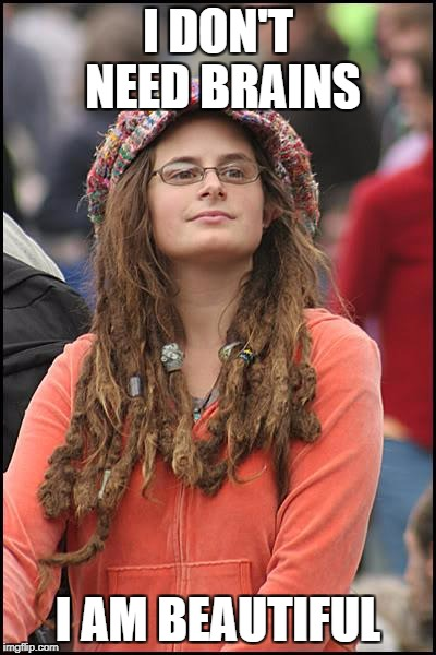 College Liberal Meme | I DON'T NEED BRAINS I AM BEAUTIFUL | image tagged in memes,college liberal,liberal logic | made w/ Imgflip meme maker