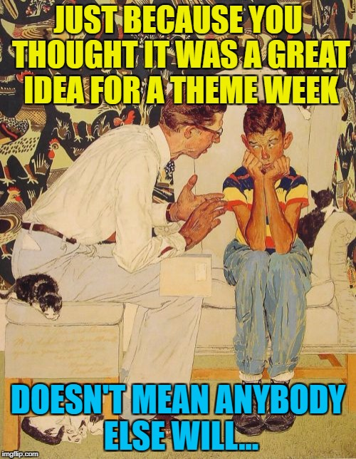 Theme weeks, theme weeks everywhere... :) | JUST BECAUSE YOU THOUGHT IT WAS A GREAT IDEA FOR A THEME WEEK DOESN'T MEAN ANYBODY ELSE WILL... | image tagged in memes,the probelm is,the problem is,theme week | made w/ Imgflip meme maker
