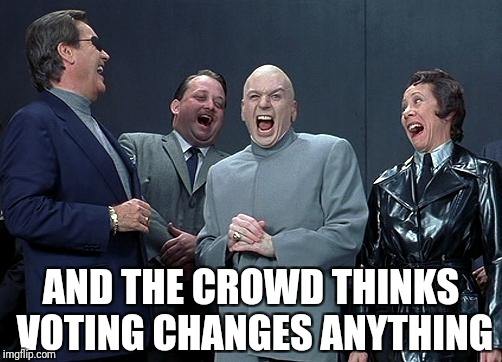 evil laughing group | AND THE CROWD THINKS VOTING CHANGES ANYTHING | image tagged in evil laughing group | made w/ Imgflip meme maker