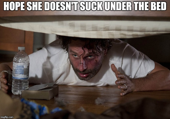 The Walking Dead Bed | HOPE SHE DOESN'T SUCK UNDER THE BED | image tagged in the walking dead bed | made w/ Imgflip meme maker