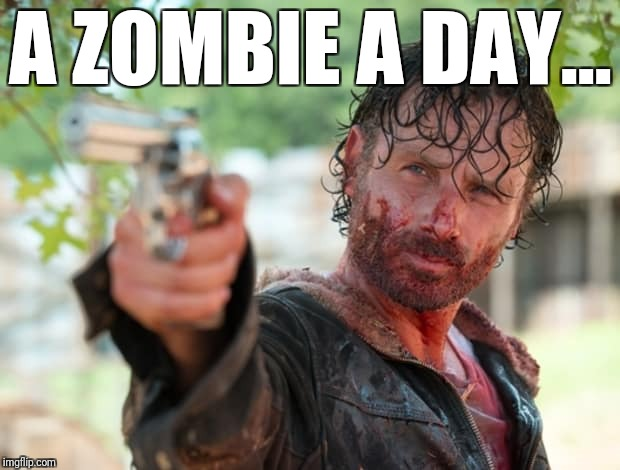The Walking Dead Gun | A ZOMBIE A DAY… | image tagged in the walking dead gun | made w/ Imgflip meme maker
