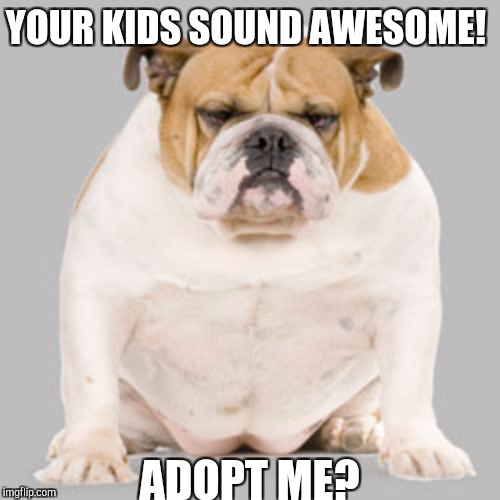 YOUR KIDS SOUND AWESOME! ADOPT ME? | made w/ Imgflip meme maker