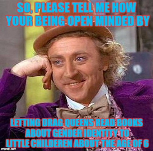 Brainwashing the Childeren | SO, PLEASE TELL ME HOW YOUR BEING OPEN MINDED BY LETTING DRAG QUEENS READ BOOKS ABOUT GENDER IDENTITY TO LITTLE CHILDEREN ABOUT THE AGE OF 6 | image tagged in memes,creepy condescending wonka | made w/ Imgflip meme maker