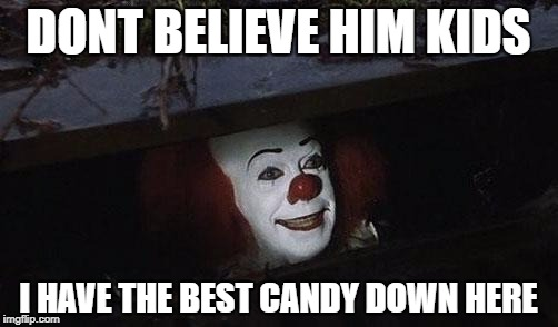 Clown it | DONT BELIEVE HIM KIDS I HAVE THE BEST CANDY DOWN HERE | image tagged in clown it | made w/ Imgflip meme maker