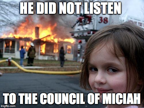 Disaster Girl Meme | HE DID NOT LISTEN TO THE COUNCIL OF MICIAH | image tagged in memes,disaster girl | made w/ Imgflip meme maker