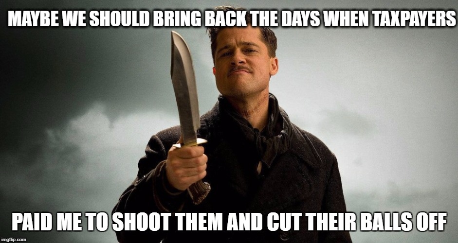 Nazi? | MAYBE WE SHOULD BRING BACK THE DAYS WHEN TAXPAYERS PAID ME TO SHOOT THEM AND CUT THEIR BALLS OFF | image tagged in nazi | made w/ Imgflip meme maker