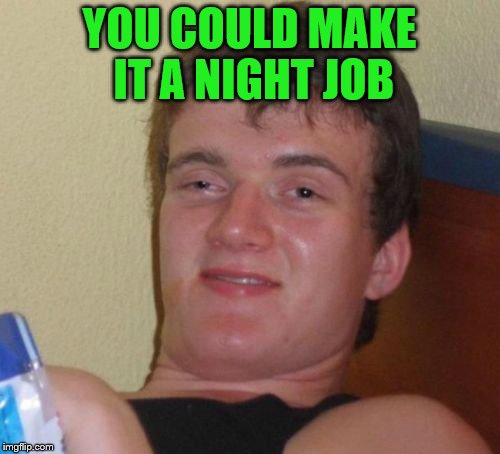 10 Guy Meme | YOU COULD MAKE IT A NIGHT JOB | image tagged in memes,10 guy | made w/ Imgflip meme maker