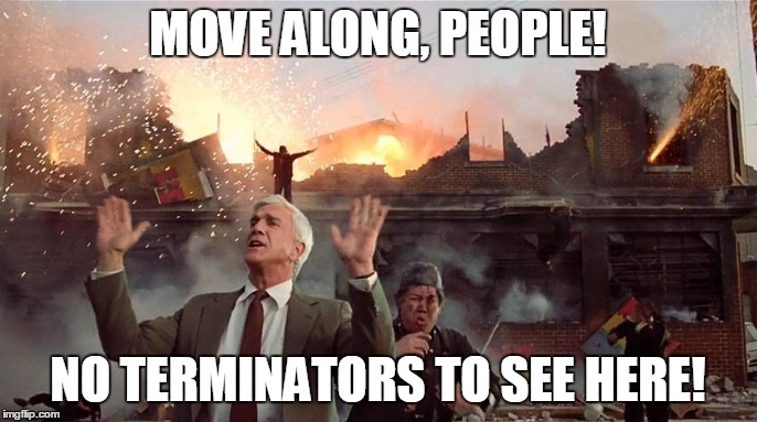 MOVE ALONG, PEOPLE! NO TERMINATORS TO SEE HERE! | made w/ Imgflip meme maker
