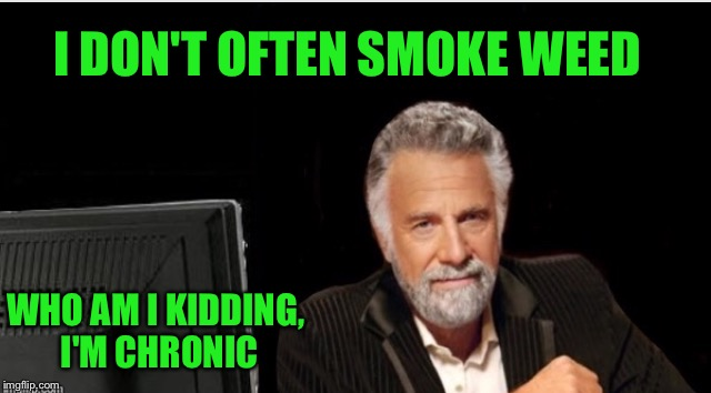 I DON'T OFTEN SMOKE WEED WHO AM I KIDDING, I'M CHRONIC | made w/ Imgflip meme maker