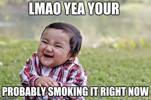 Evil Toddler Meme | LMAO YEA YOUR PROBABLY SMOKING IT RIGHT NOW | image tagged in memes,evil toddler | made w/ Imgflip meme maker